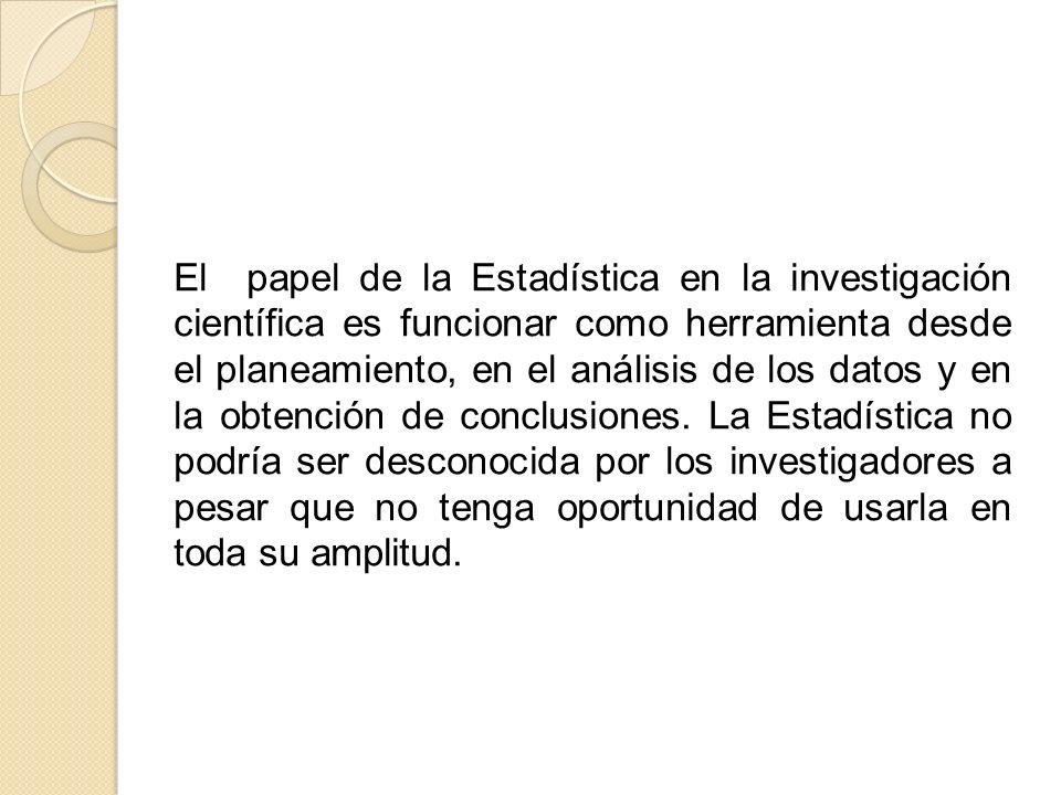 El papel de la Estadística en la investigación científica es funcionar como herramienta desde el planeamiento, en el análisis de los datos y en la obtención de conclusiones.