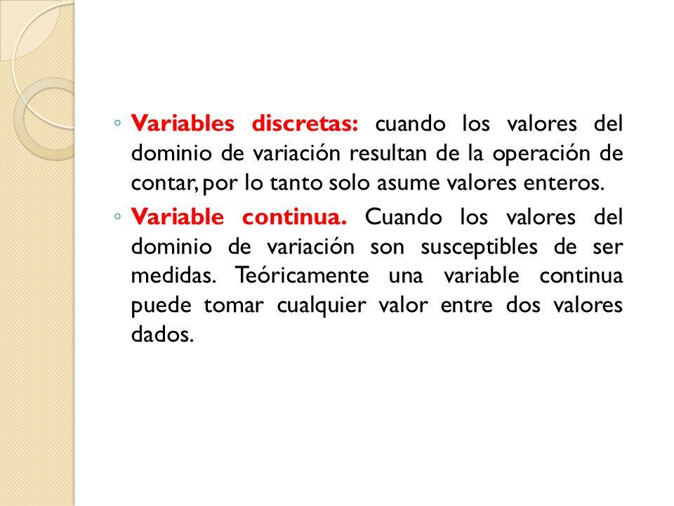Variables discretas: cuando los valores del dominio de variación resultan de la operación de contar, por lo tanto solo asume valores enteros.