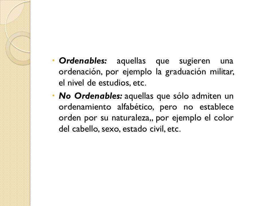 Ordenables: aquellas que sugieren una ordenación, por ejemplo la graduación militar, el nivel de estudios, etc.