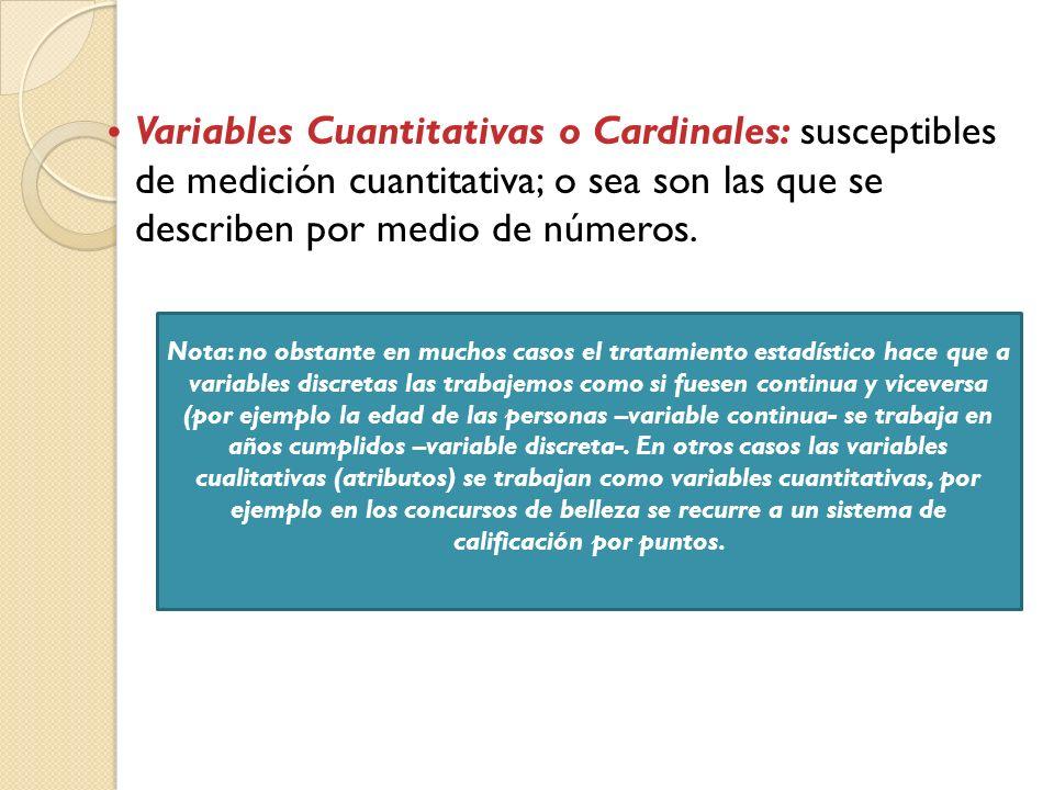 Variables Cuantitativas o Cardinales: susceptibles de medición cuantitativa; o sea son las que se describen por medio de números.