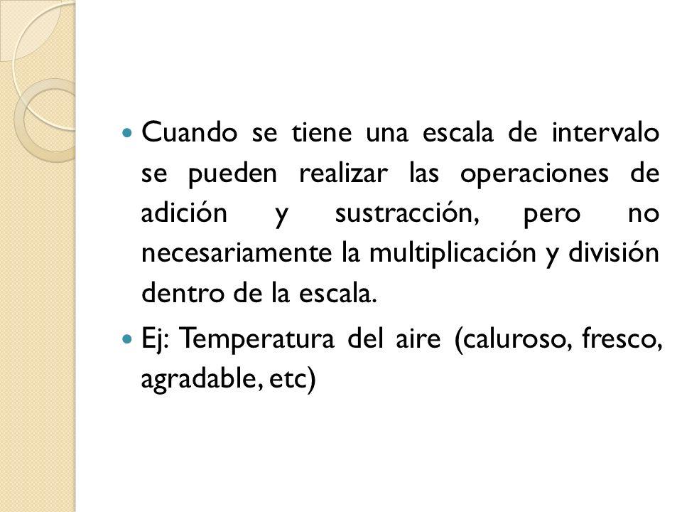 Cuando se tiene una escala de intervalo se pueden realizar las operaciones de adición y sustracción, pero no necesariamente la multiplicación y división dentro de la escala.