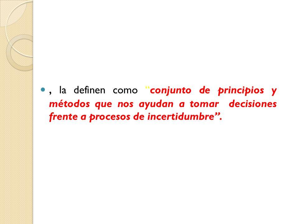 , la definen como conjunto de principios y métodos que nos ayudan a tomar decisiones frente a procesos de incertidumbre .