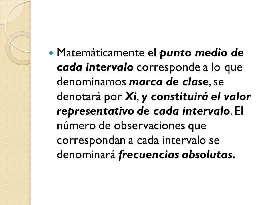 Matemáticamente el punto medio de cada intervalo corresponde a lo que denominamos marca de clase, se denotará por Xi, y constituirá el valor representativo de cada intervalo.