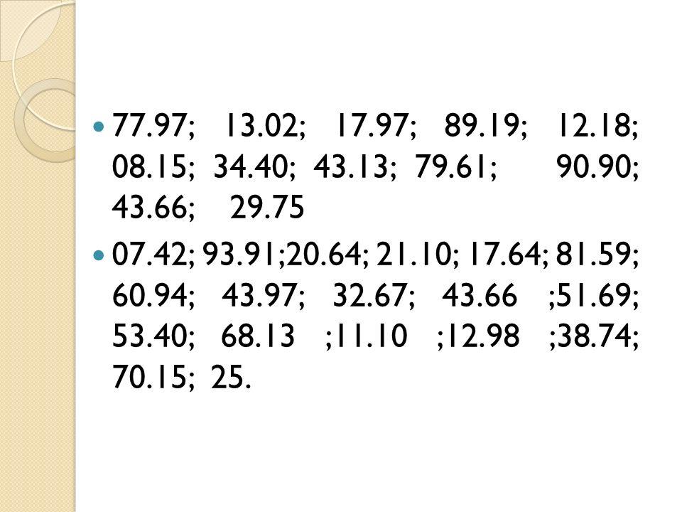 77.97; 13.02; 17.97; 89.19; 12.18; 08.15; 34.40; 43.13; 79.61; 90.90; 43.66; 29.75