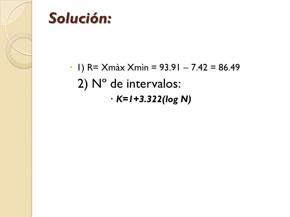 Solución: 2) Nº de intervalos: 1) R= Xmàx Xmìn = 93.91 – 7.42 = 86.49