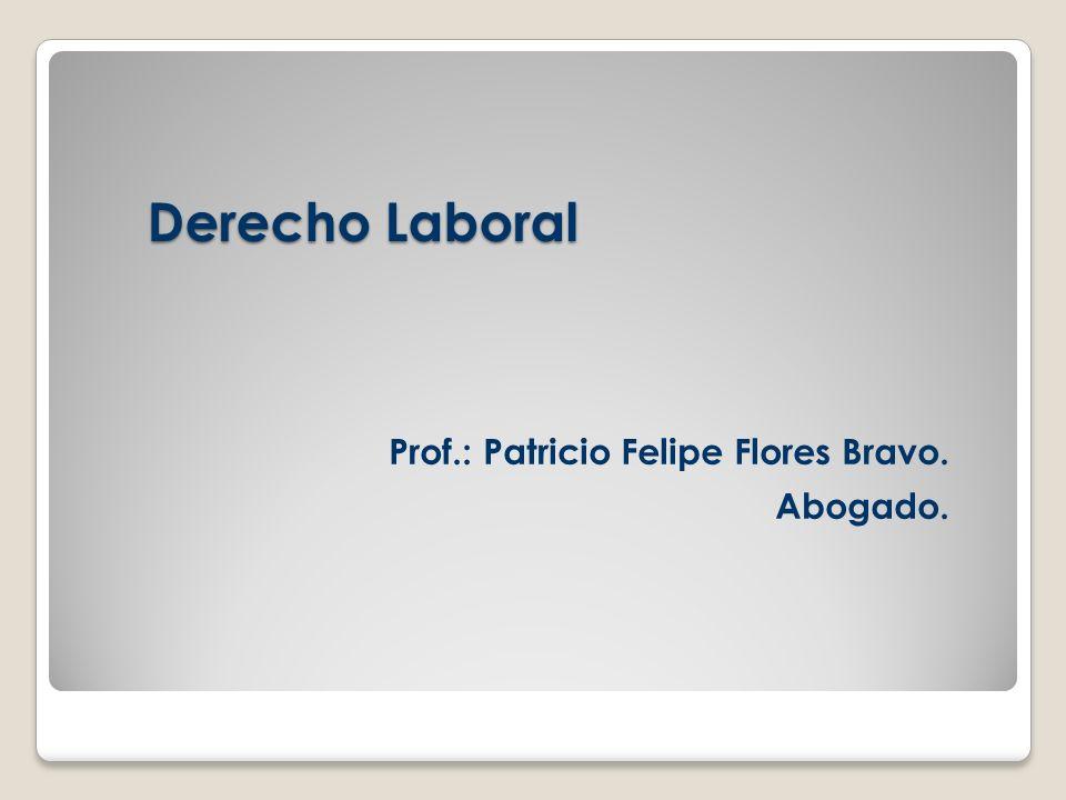 Derecho Laboral Prof.: Patricio Felipe Flores Bravo. Abogado.