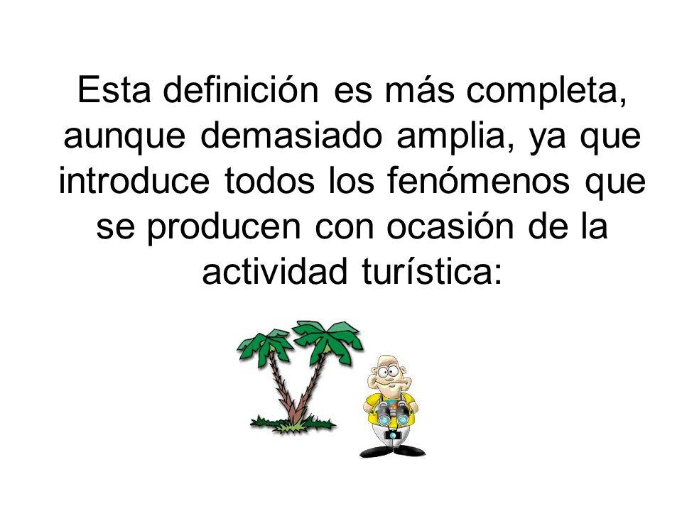 Esta definición es más completa, aunque demasiado amplia, ya que introduce todos los fenómenos que se producen con ocasión de la actividad turística: