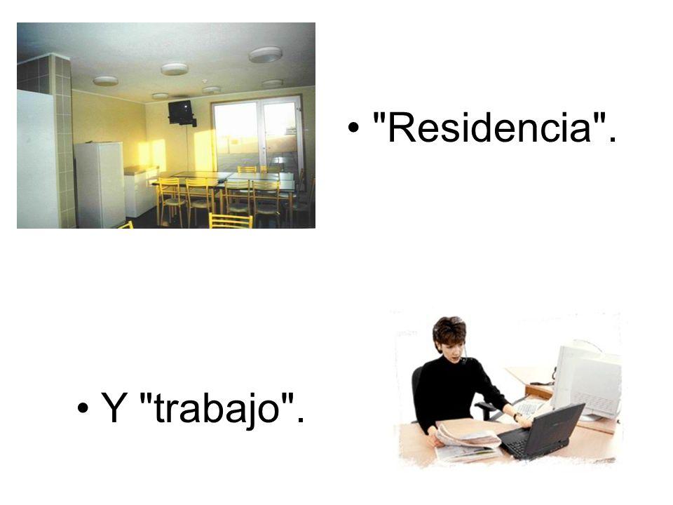• Residencia . • Y trabajo .