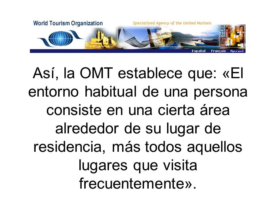Así, la OMT establece que: «El entorno habitual de una persona consiste en una cierta área alrededor de su lugar de residencia, más todos aquellos lugares que visita frecuentemente».