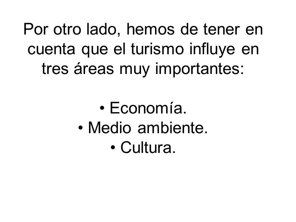 Por otro lado, hemos de tener en cuenta que el turismo influye en tres áreas muy importantes: • Economía.