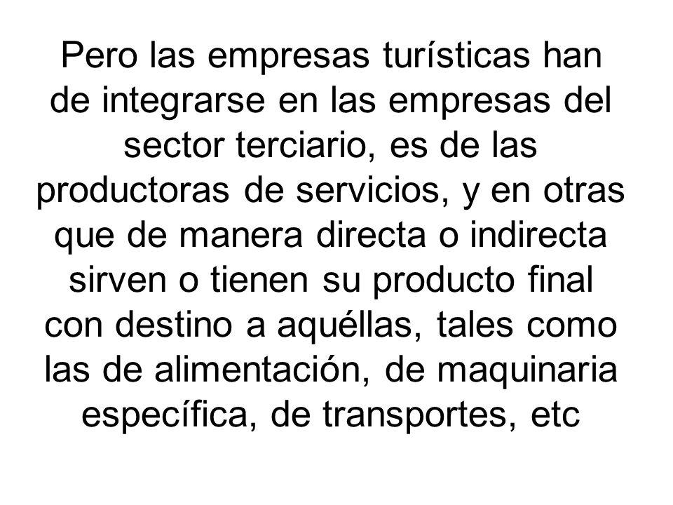 Pero las empresas turísticas han de integrarse en las empresas del sector terciario, es de las productoras de servicios, y en otras que de manera directa o indirecta sirven o tienen su producto final con destino a aquéllas, tales como las de alimentación, de maquinaria específica, de transportes, etc
