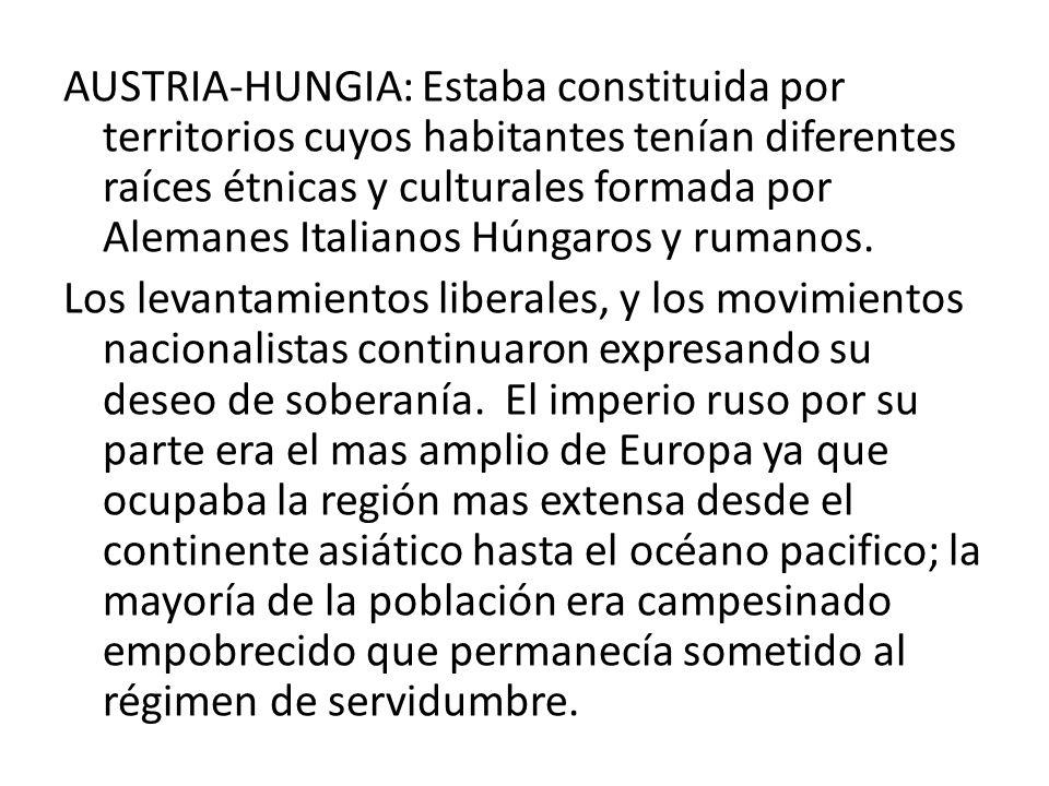 AUSTRIA-HUNGIA: Estaba constituida por territorios cuyos habitantes tenían diferentes raíces étnicas y culturales formada por Alemanes Italianos Húngaros y rumanos.