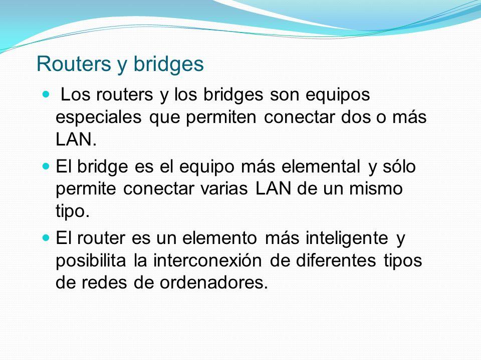 Routers y bridges Los routers y los bridges son equipos especiales que permiten conectar dos o más LAN.