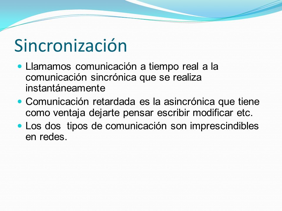 SincronizaciónLlamamos comunicación a tiempo real a la comunicación sincrónica que se realiza instantáneamente.