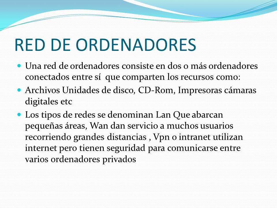 RED DE ORDENADORES Una red de ordenadores consiste en dos o más ordenadores conectados entre sí que comparten los recursos como: