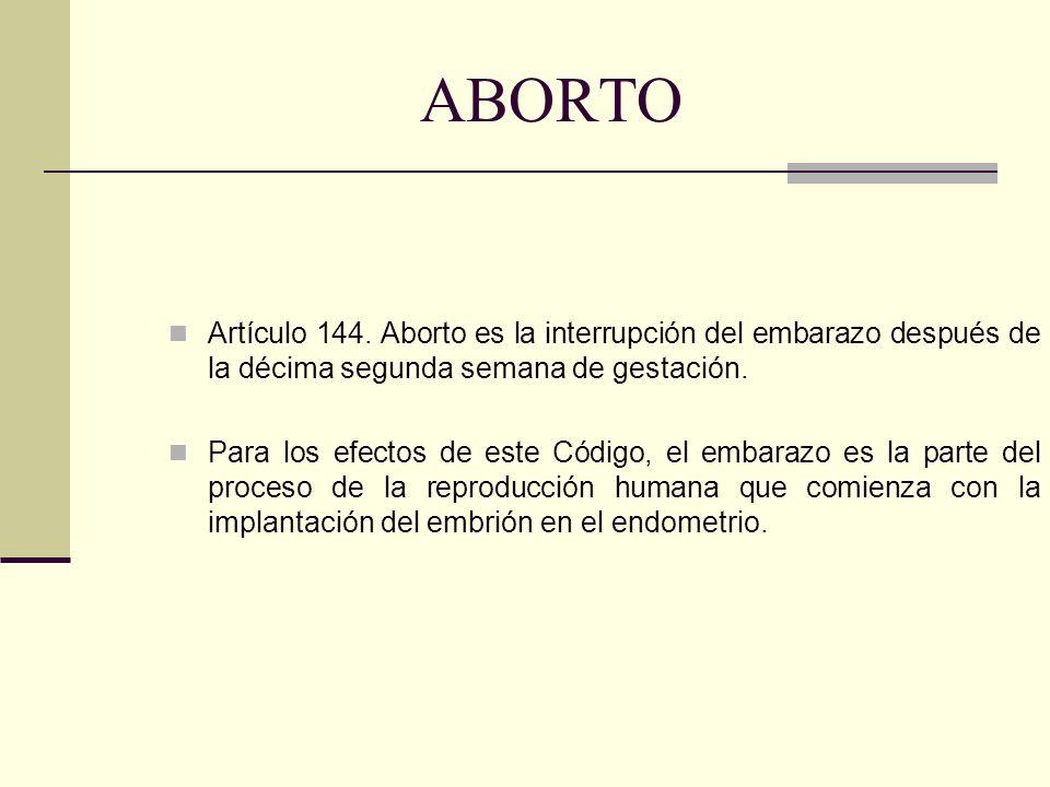 ABORTO Artículo 144. Aborto es la interrupción del embarazo después de la décima segunda semana de gestación.
