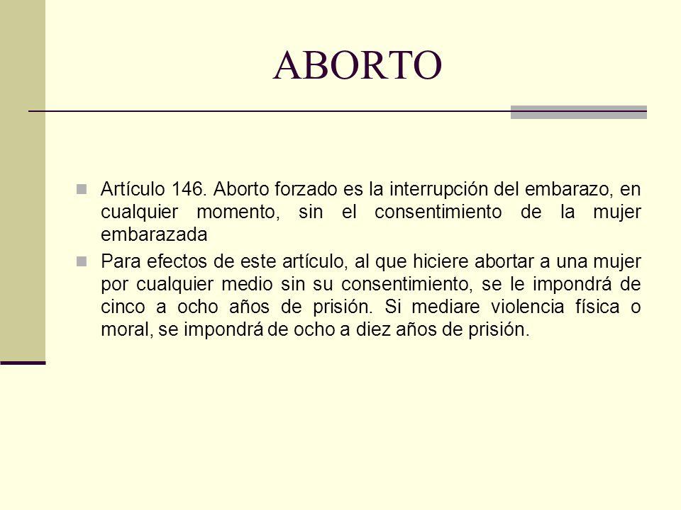 ABORTO Artículo 146. Aborto forzado es la interrupción del embarazo, en cualquier momento, sin el consentimiento de la mujer embarazada.