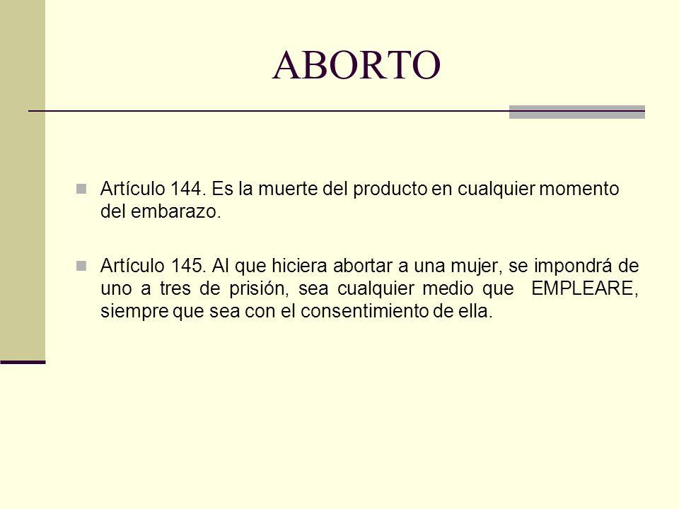 ABORTO Artículo 144. Es la muerte del producto en cualquier momento del embarazo.