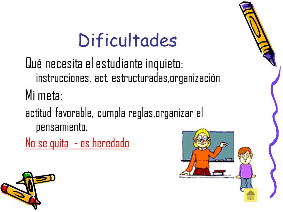 Dificultades Qué necesita el estudiante inquieto: instrucciones, act. estructuradas,organización. Mi meta: