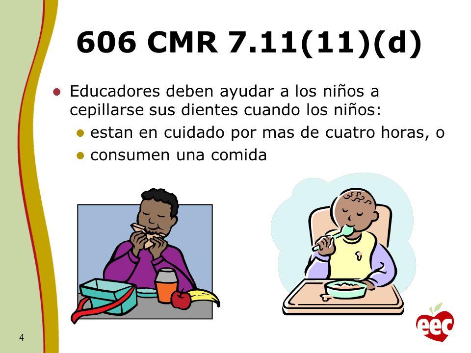 606 CMR 7.11(11)(d) Educadores deben ayudar a los niños a cepillarse sus dientes cuando los niños: estan en cuidado por mas de cuatro horas, o.