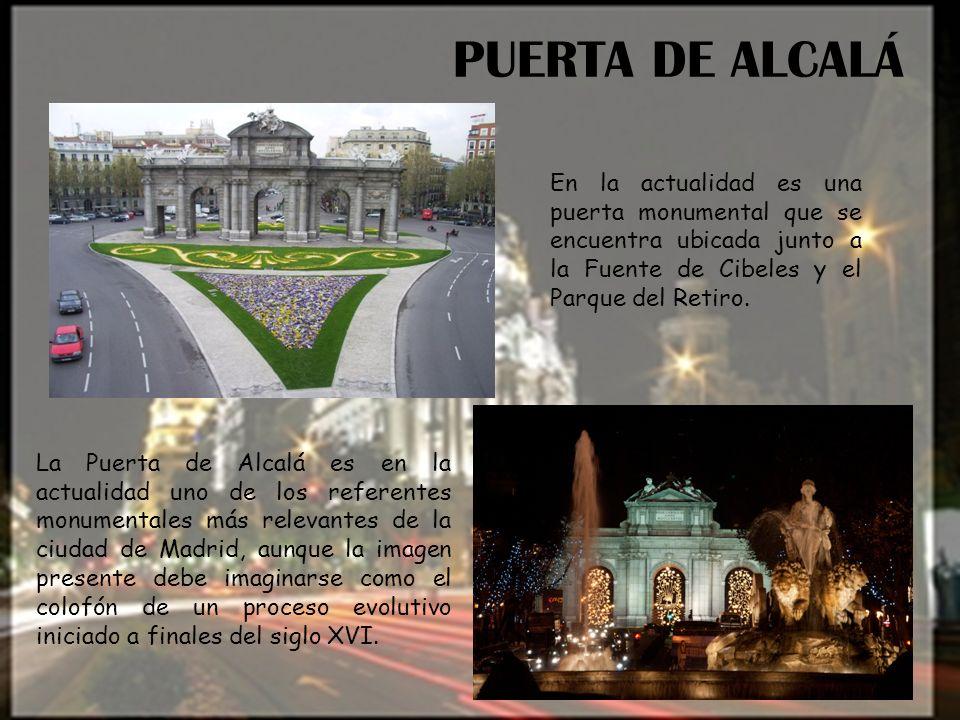 PUERTA DE ALCALÁ En la actualidad es una puerta monumental que se encuentra ubicada junto a la Fuente de Cibeles y el Parque del Retiro.