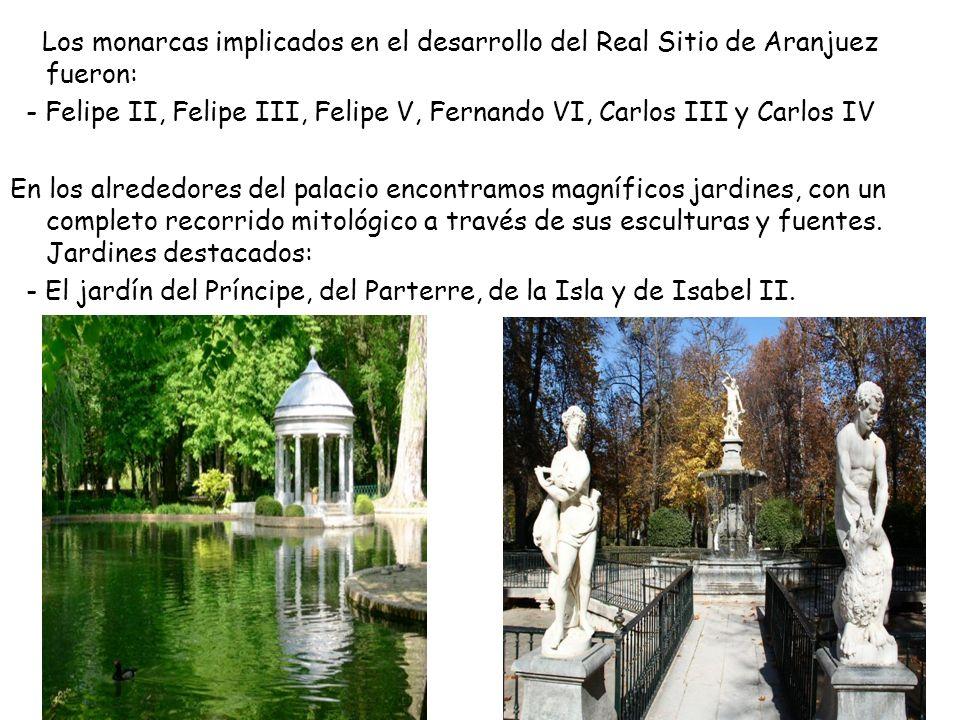 Los monarcas implicados en el desarrollo del Real Sitio de Aranjuez fueron: - Felipe II, Felipe III, Felipe V, Fernando VI, Carlos III y Carlos IV En los alrededores del palacio encontramos magníficos jardines, con un completo recorrido mitológico a través de sus esculturas y fuentes.