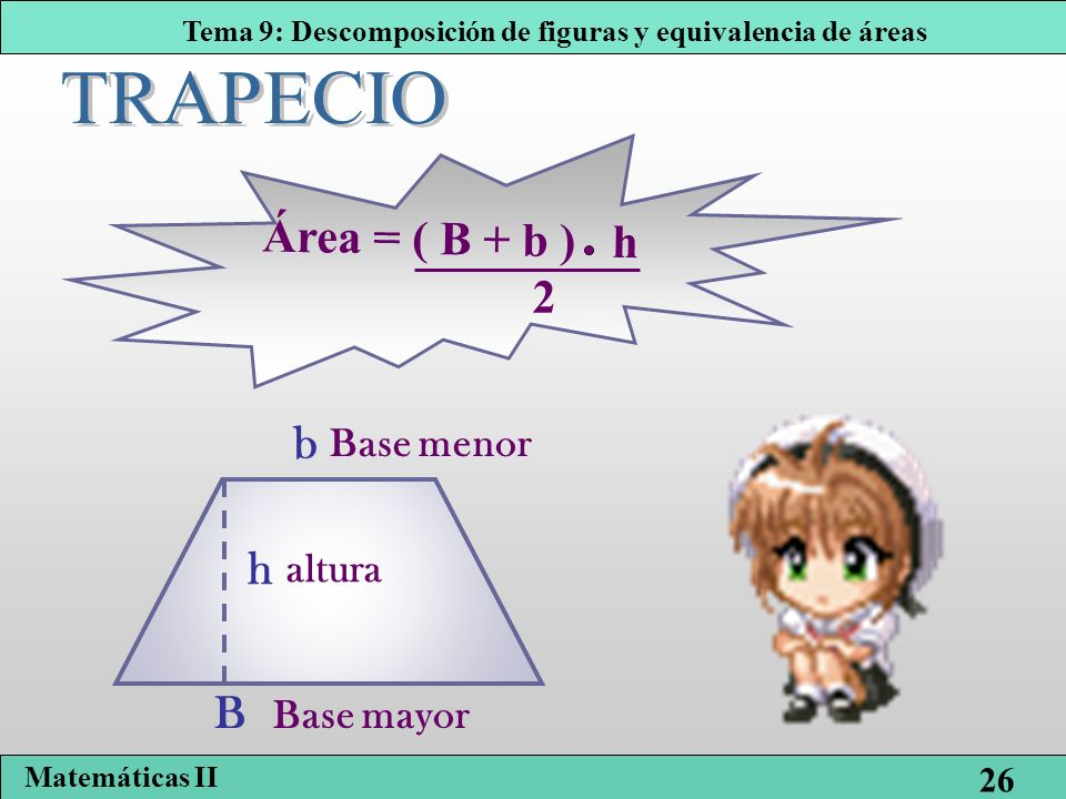 TRAPECIO Área = ( B + b ) h 2 b Base menor h altura B Base mayor