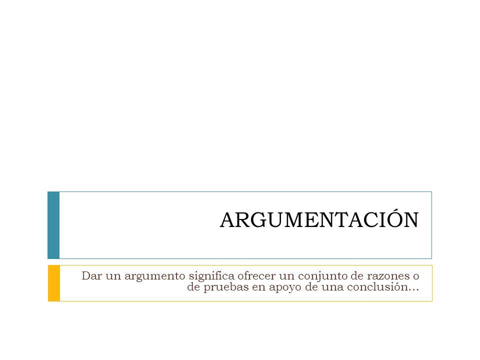 ARGUMENTACIÓNDar un argumento significa ofrecer un conjunto de razones o de pruebas en apoyo de una conclusión…