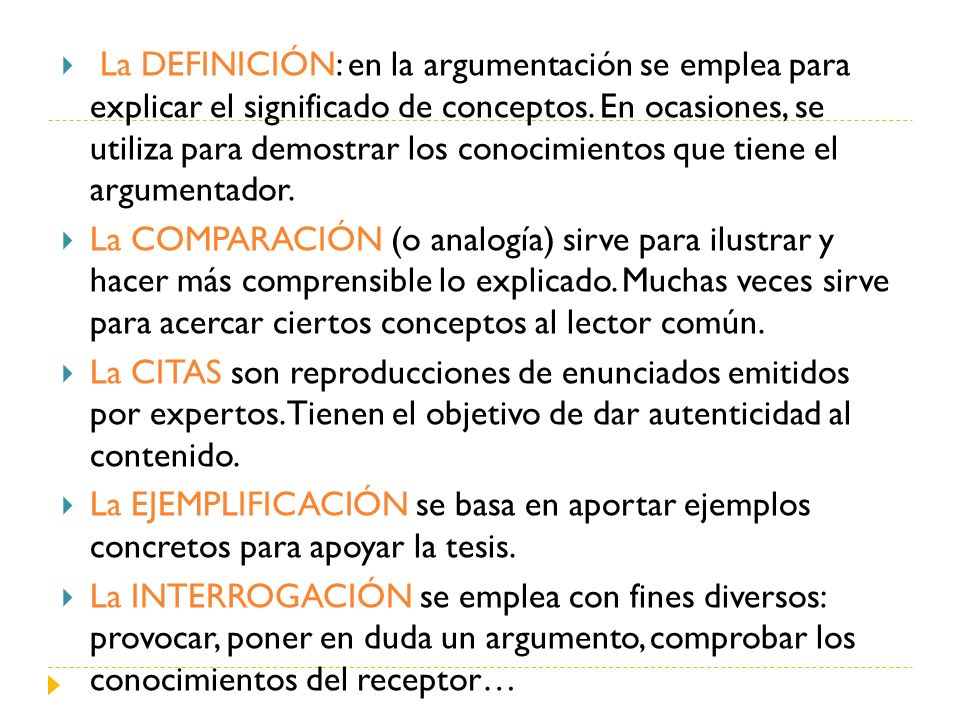 La DEFINICIÓN: en la argumentación se emplea para explicar el significado de conceptos. En ocasiones, se utiliza para demostrar los conocimientos que tiene el argumentador.
