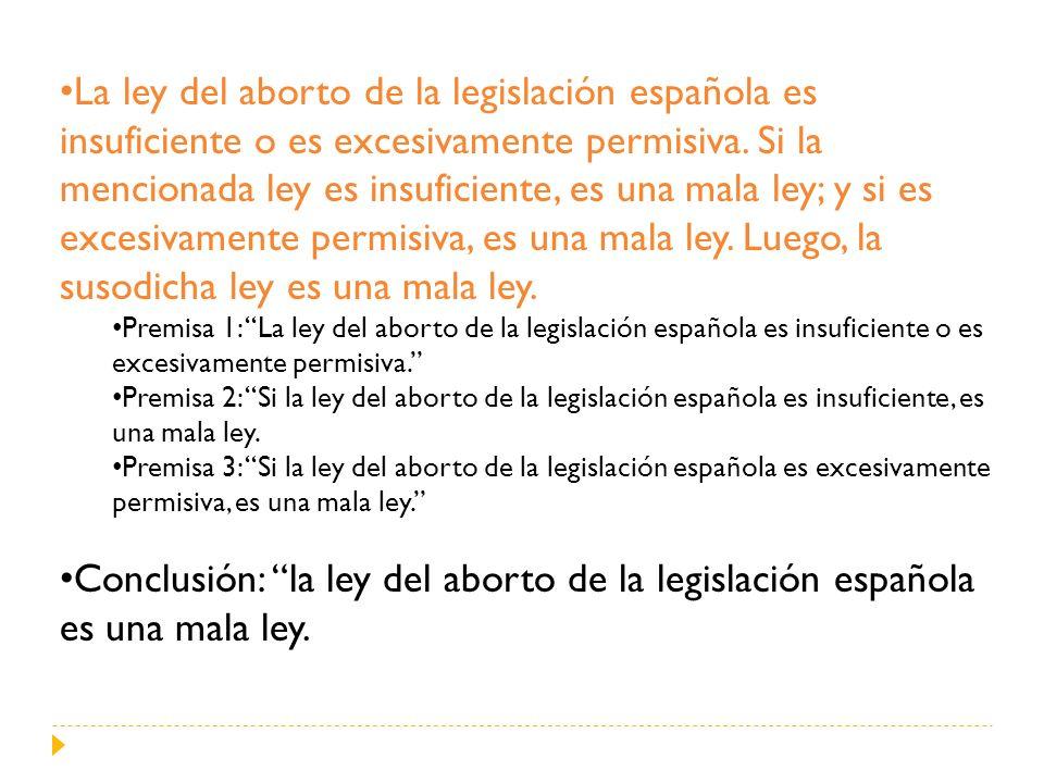 La ley del aborto de la legislación española es insuficiente o es excesivamente permisiva. Si la mencionada ley es insuficiente, es una mala ley; y si es excesivamente permisiva, es una mala ley. Luego, la susodicha ley es una mala ley.