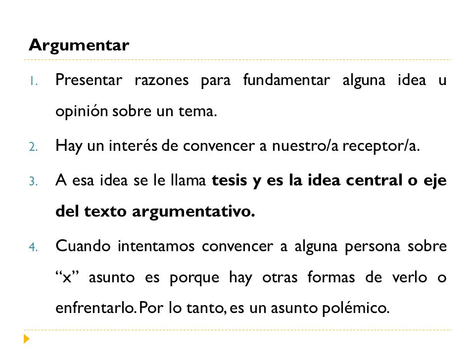 Argumentar Presentar razones para fundamentar alguna idea u opinión sobre un tema. Hay un interés de convencer a nuestro/a receptor/a.