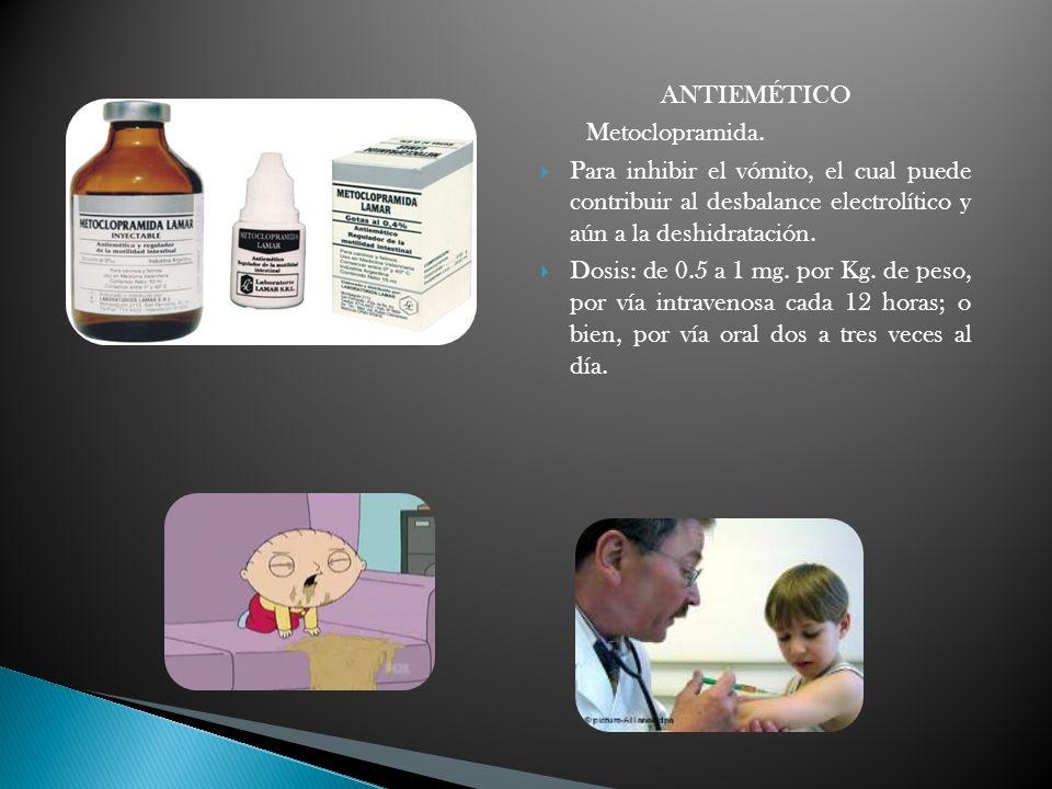 ANTIEMÉTICO Metoclopramida. Para inhibir el vómito, el cual puede contribuir al desbalance electrolítico y aún a la deshidratación.