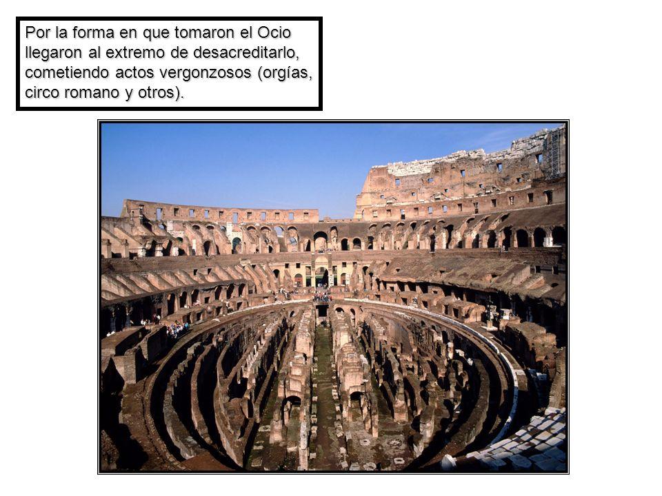 Por la forma en que tomaron el Ocio llegaron al extremo de desacreditarlo, cometiendo actos vergonzosos (orgías, circo romano y otros).