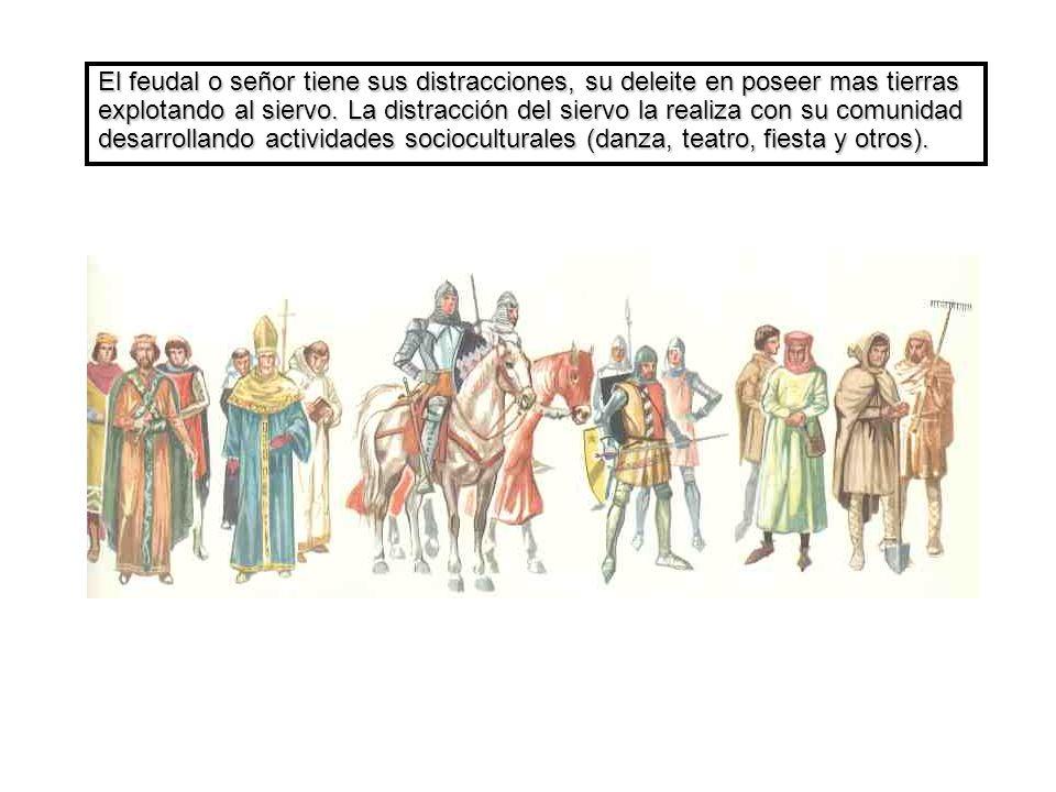 El feudal o señor tiene sus distracciones, su deleite en poseer mas tierras explotando al siervo.