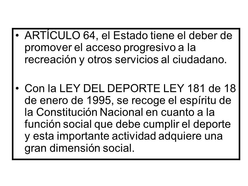 ARTÍCULO 64, el Estado tiene el deber de promover el acceso progresivo a la recreación y otros servicios al ciudadano.