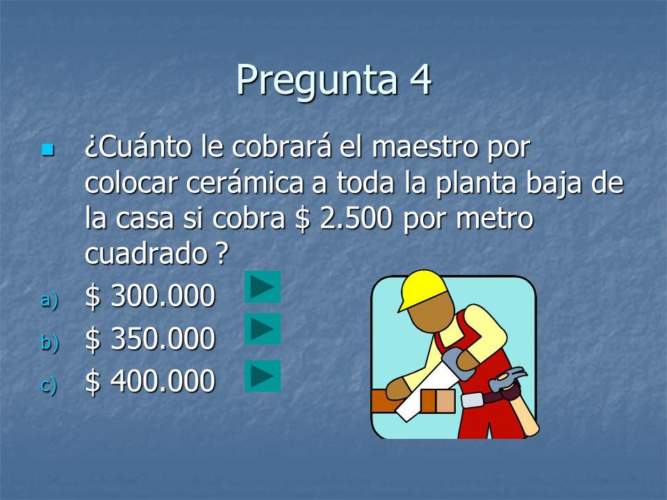 Pregunta 4 ¿Cuánto le cobrará el maestro por colocar cerámica a toda la planta baja de la casa si cobra $ 2.500 por metro cuadrado