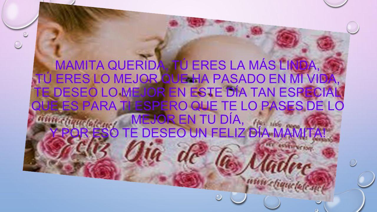 Mamita querida, tú eres la más linda, tú eres lo mejor que ha pasado en mi vida, te deseo lo mejor en este día tan especial que es para ti espero que te lo pases de lo mejor en tu día, y por eso te deseo un feliz día mamita!
