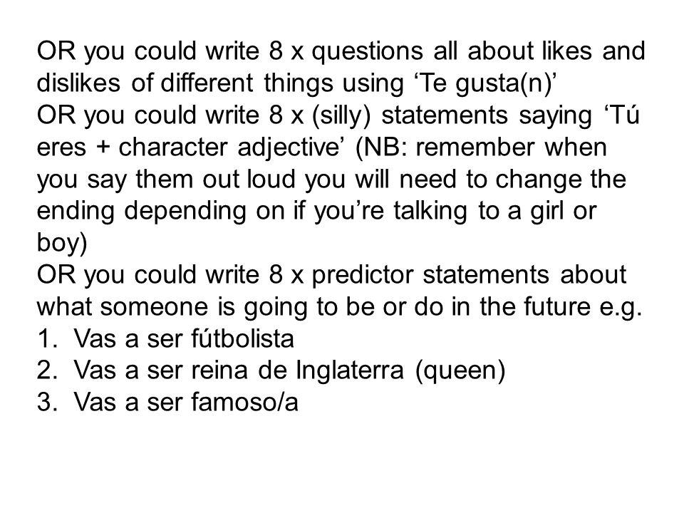OR you could write 8 x questions all about likes and dislikes of different things using 'Te gusta(n)'