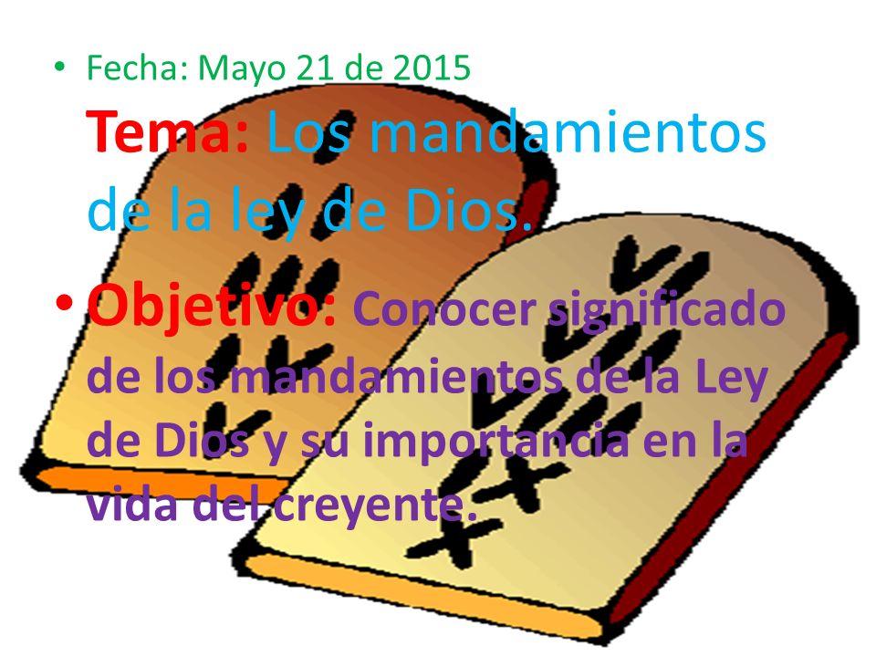 Fecha: Mayo 21 de 2015 Tema: Los mandamientos de la ley de Dios.