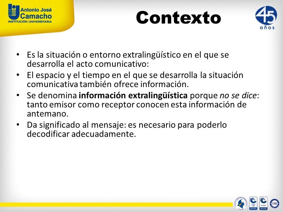 Contexto Es la situación o entorno extralingüístico en el que se desarrolla el acto comunicativo: