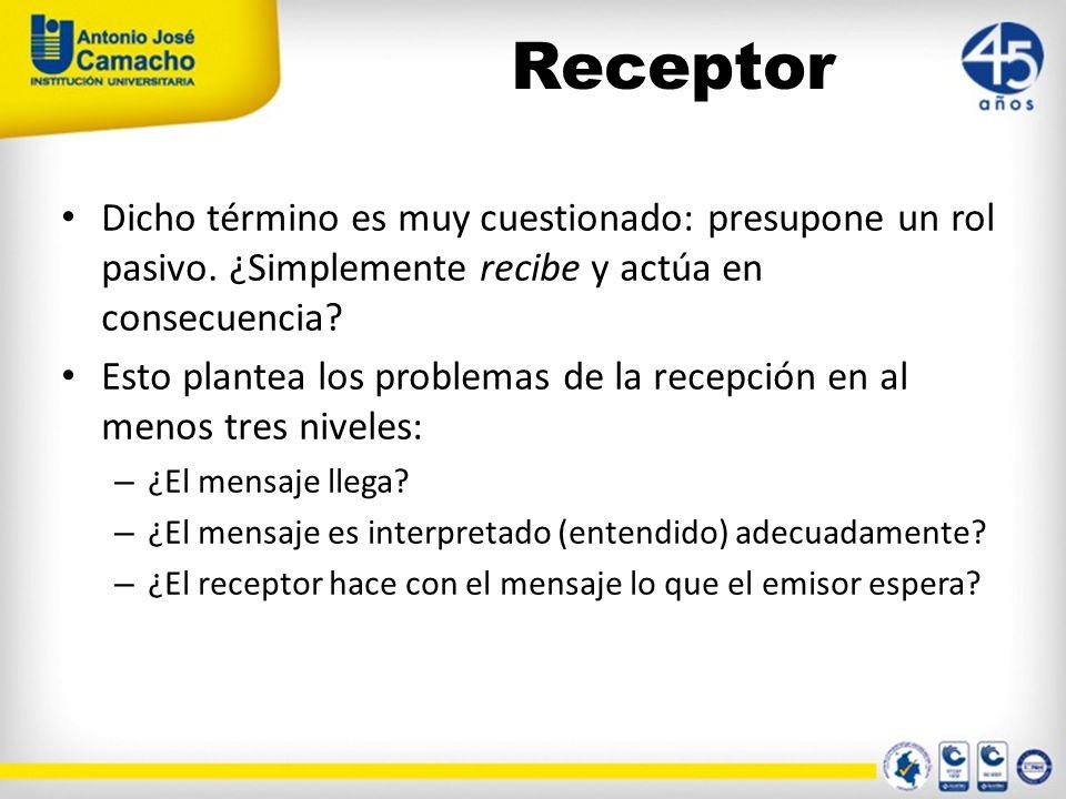 Receptor Dicho término es muy cuestionado: presupone un rol pasivo. ¿Simplemente recibe y actúa en consecuencia