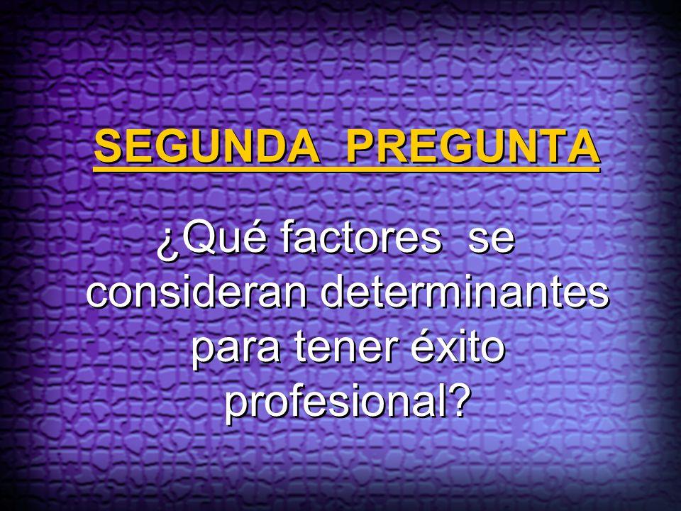 SEGUNDA PREGUNTA ¿Qué factores se consideran determinantes para tener éxito profesional