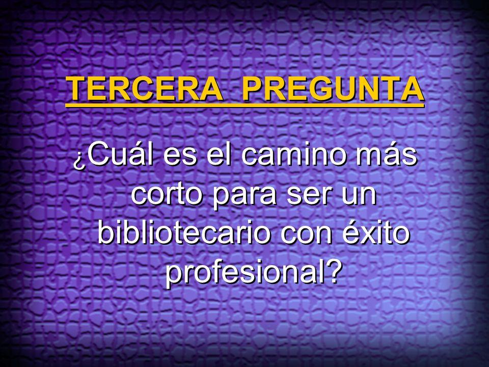 TERCERA PREGUNTA ¿Cuál es el camino más corto para ser un bibliotecario con éxito profesional
