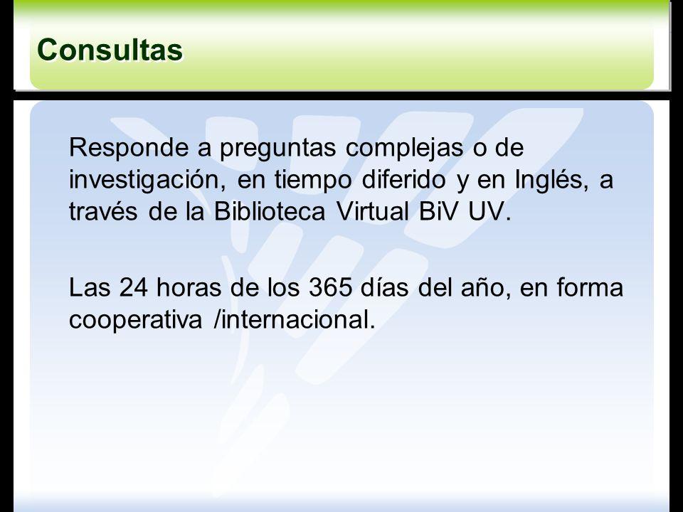 Consultas Responde a preguntas complejas o de investigación, en tiempo diferido y en Inglés, a través de la Biblioteca Virtual BiV UV.