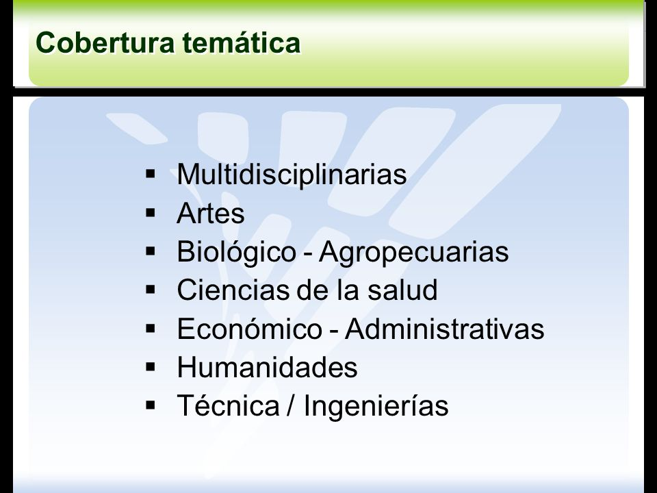 Cobertura temática Multidisciplinarias. Artes. Biológico - Agropecuarias. Ciencias de la salud. Económico - Administrativas.