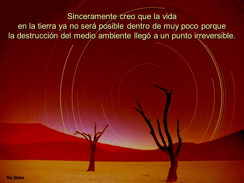 Sinceramente creo que la vida en la tierra ya no será posible dentro de muy poco porque la destrucción del medio ambiente llegó a un punto irreversible.