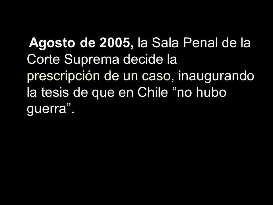 Agosto de 2005, la Sala Penal de la Corte Suprema decide la prescripción de un caso, inaugurando la tesis de que en Chile no hubo guerra .