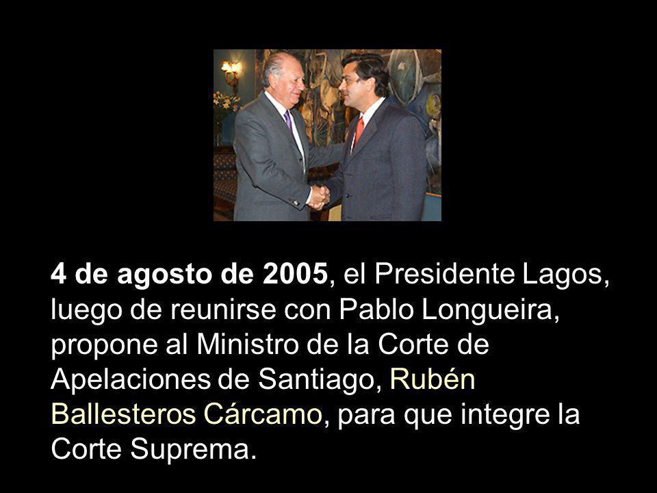4 de agosto de 2005, el Presidente Lagos, luego de reunirse con Pablo Longueira, propone al Ministro de la Corte de Apelaciones de Santiago, Rubén Ballesteros Cárcamo, para que integre la Corte Suprema.