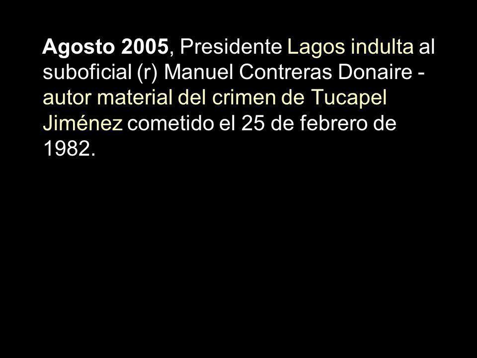 Agosto 2005, Presidente Lagos indulta al suboficial (r) Manuel Contreras Donaire -autor material del crimen de Tucapel Jiménez cometido el 25 de febrero de 1982.