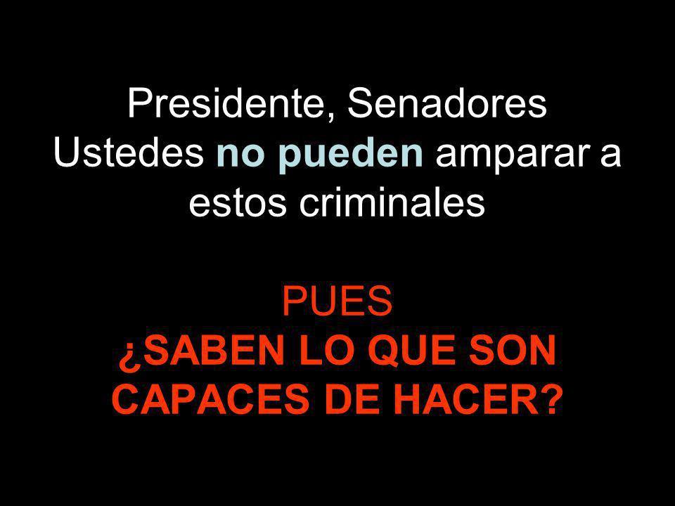 Presidente, Senadores Ustedes no pueden amparar a estos criminales PUES ¿SABEN LO QUE SON CAPACES DE HACER